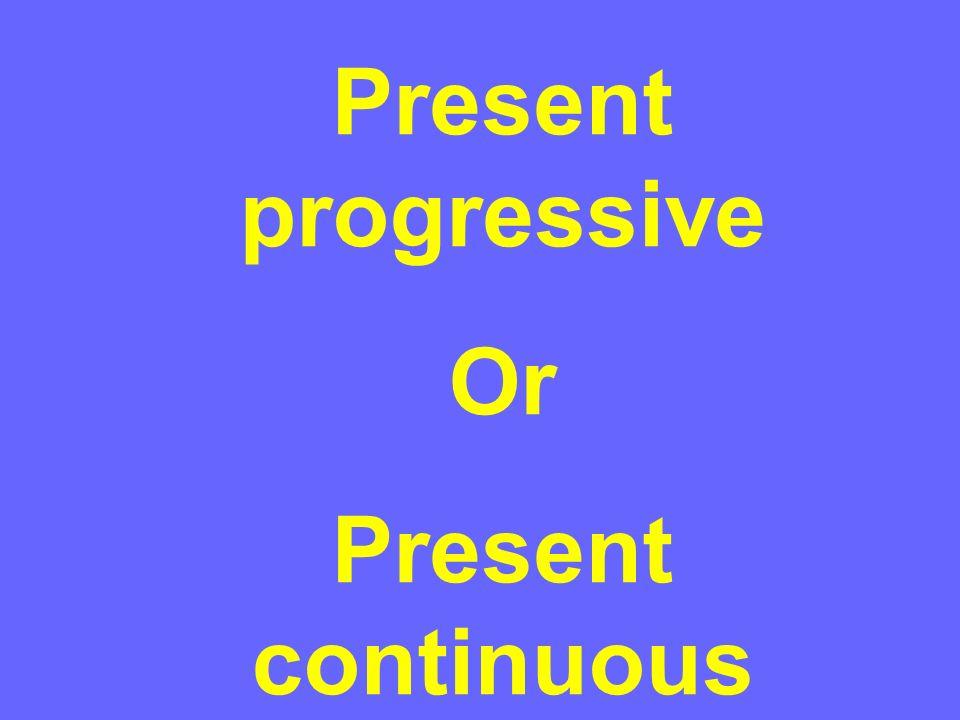 Present progressive Or Present continuous