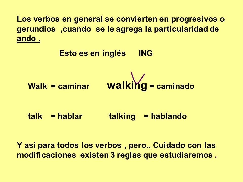 Los verbos en general se convierten en progresivos o gerundios,cuando se le agrega la particularidad de ando. Esto es en inglés ING Walk = caminar wal