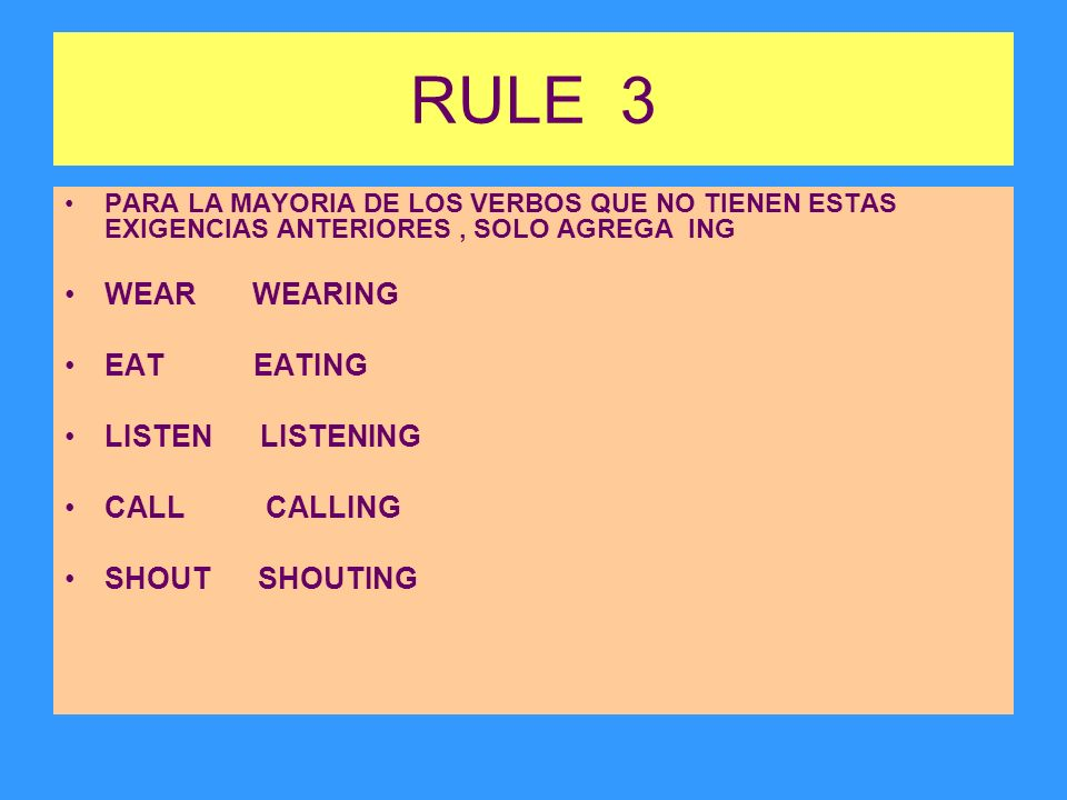 RULE 3 PARA LA MAYORIA DE LOS VERBOS QUE NO TIENEN ESTAS EXIGENCIAS ANTERIORES, SOLO AGREGA ING WEAR WEARING EAT EATING LISTEN LISTENING CALL CALLING