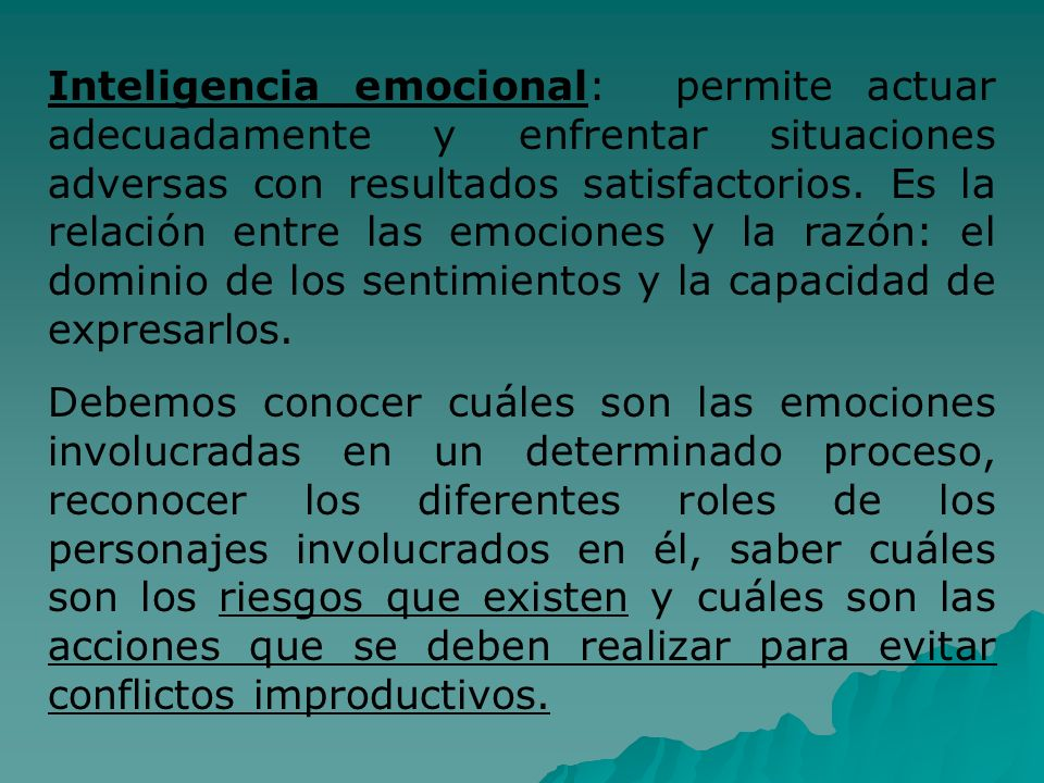 Inteligencia emocional: permite actuar adecuadamente y enfrentar situaciones adversas con resultados satisfactorios. Es la relación entre las emocione