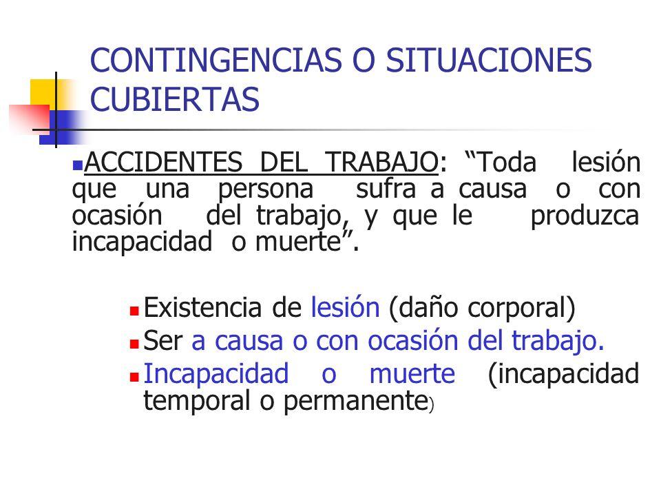 CONTINGENCIAS O SITUACIONES CUBIERTAS ACCIDENTES DEL TRABAJO: Toda lesión que una persona sufra a causa o con ocasión del trabajo, y que le produzca i