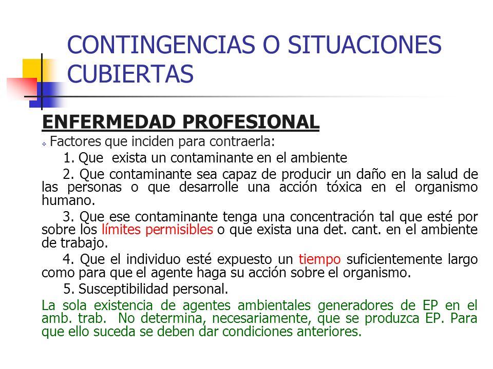 CONTINGENCIAS O SITUACIONES CUBIERTAS ENFERMEDAD PROFESIONAL Factores que inciden para contraerla: 1. Que exista un contaminante en el ambiente 2. Que