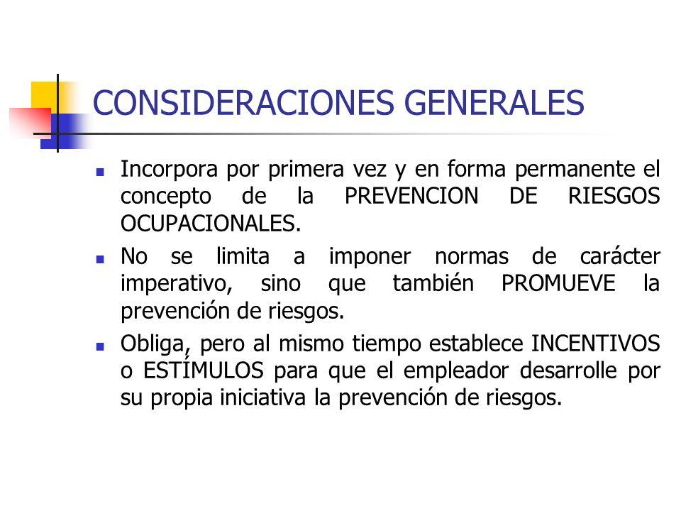 CONSIDERACIONES GENERALES Incorpora por primera vez y en forma permanente el concepto de la PREVENCION DE RIESGOS OCUPACIONALES. No se limita a impone