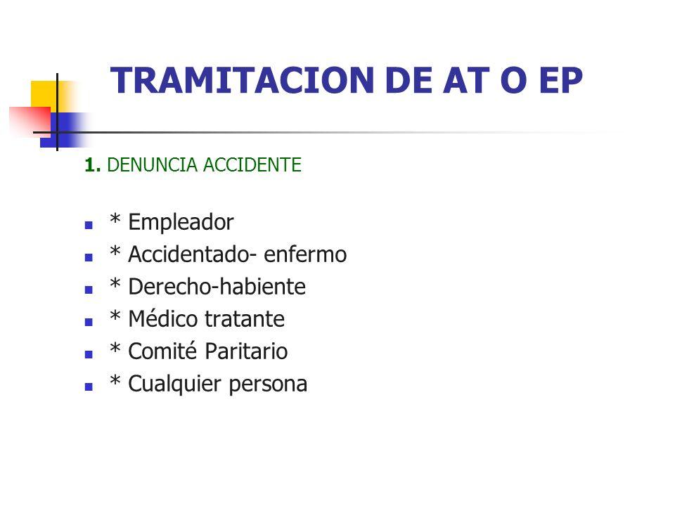 1. DENUNCIA ACCIDENTE * Empleador * Accidentado- enfermo * Derecho-habiente * Médico tratante * Comité Paritario * Cualquier persona TRAMITACION DE AT