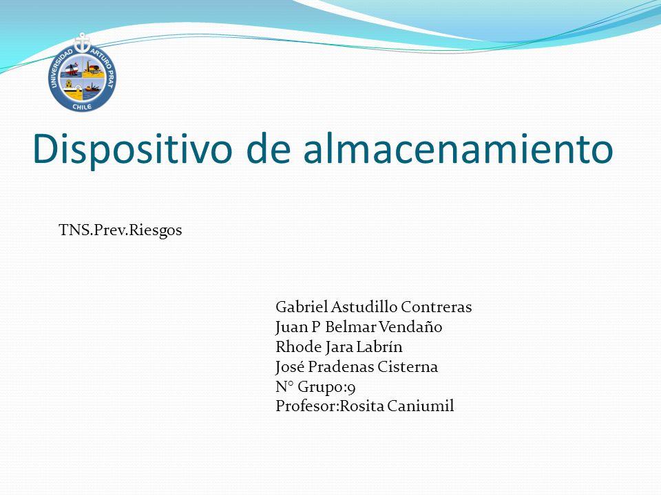 Dispositivo de almacenamiento Gabriel Astudillo Contreras Juan P Belmar Vendaño Rhode Jara Labrín José Pradenas Cisterna N° Grupo:9 Profesor:Rosita Ca
