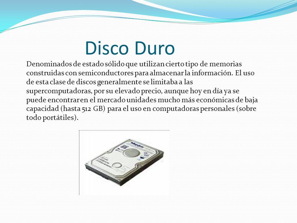 Disco Duro Denominados de estado sólido que utilizan cierto tipo de memorias construidas con semiconductores para almacenar la información. El uso de