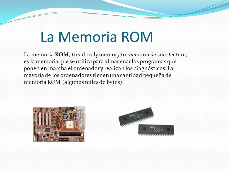 La Memoria ROM La memoria ROM, (read-only memory) o memoria de sólo lectura, es la memoria que se utiliza para almacenar los programas que ponen en marcha el ordenador y realizan los diagnósticos.
