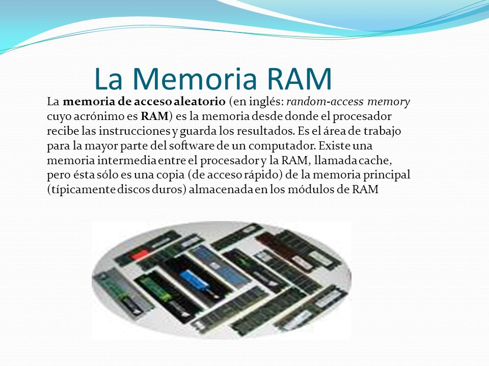 La Memoria RAM La memoria de acceso aleatorio (en inglés: random-access memory cuyo acrónimo es RAM) es la memoria desde donde el procesador recibe la