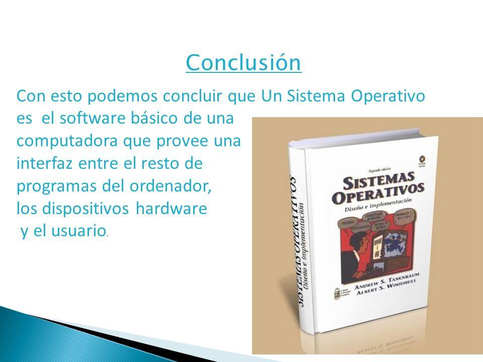 Conclusión Con esto podemos concluir que Un Sistema Operativo es el software básico de una computadora que provee una interfaz entre el resto de programas del ordenador, los dispositivos hardware y el usuario.