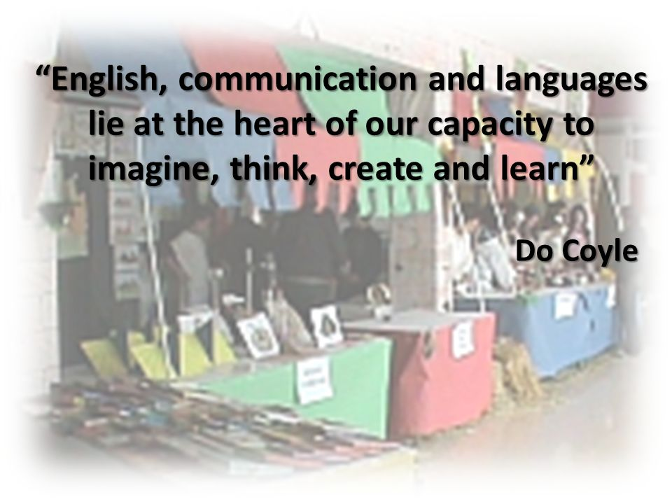 English, communication and languages lie at the heart of our capacity to imagine, think, create and learn Do Coyle