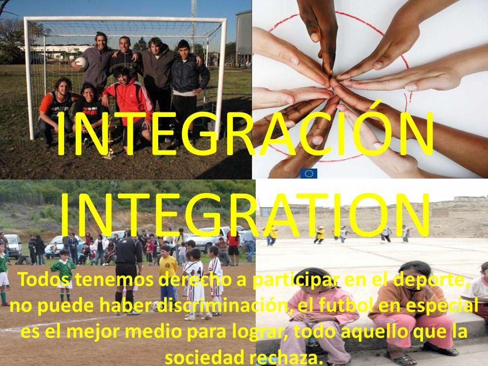 INTEGRACIÓN INTEGRATION Todos tenemos derecho a participar en el deporte, no puede haber discriminación, el futbol en especial es el mejor medio para