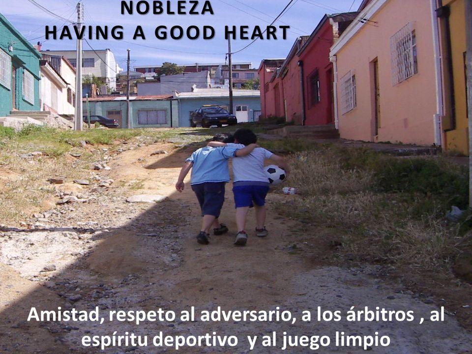 NOBLEZA HAVING A GOOD HEART Amistad, respeto al adversario, a los árbitros, al espíritu deportivo y al juego limpio