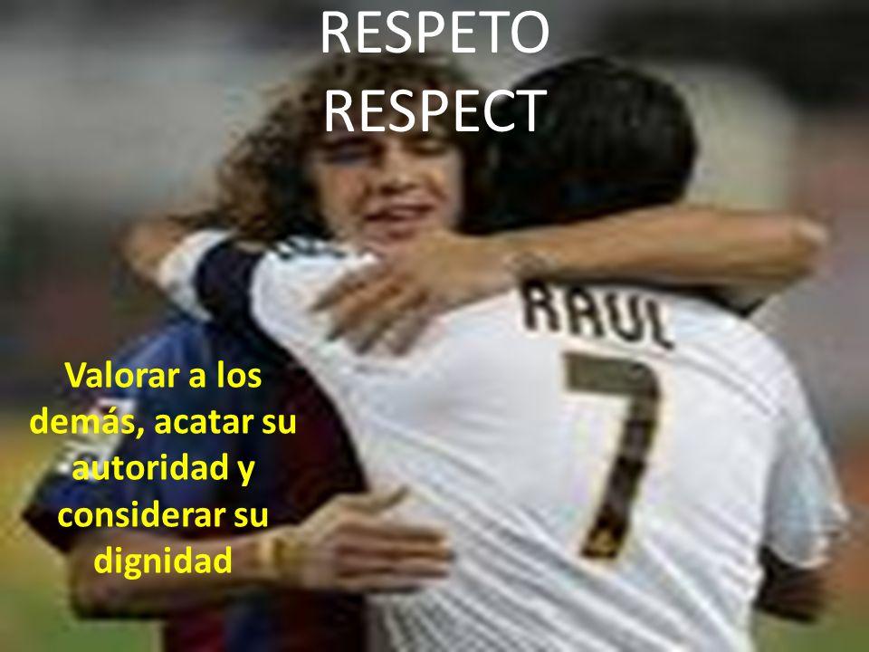 RESPETO RESPECT Valorar a los demás, acatar su autoridad y considerar su dignidad