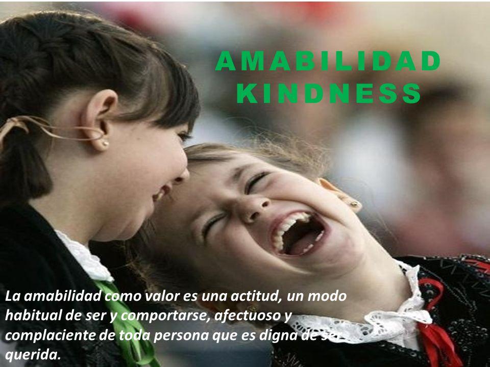 AMABILIDAD KINDNESS La amabilidad como valor es una actitud, un modo habitual de ser y comportarse, afectuoso y complaciente de toda persona que es digna de ser querida.
