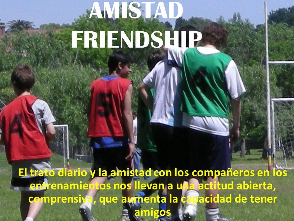 AMISTAD FRIENDSHIP El trato diario y la amistad con los compañeros en los entrenamientos nos llevan a una actitud abierta, comprensiva, que aumenta la capacidad de tener amigos
