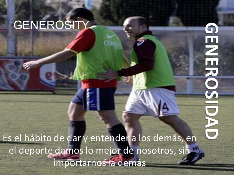 GENEROSIDAD Es el hábito de dar y entender a los demás, en el deporte damos lo mejor de nosotros, sin importarnos la demás GENEROSITY
