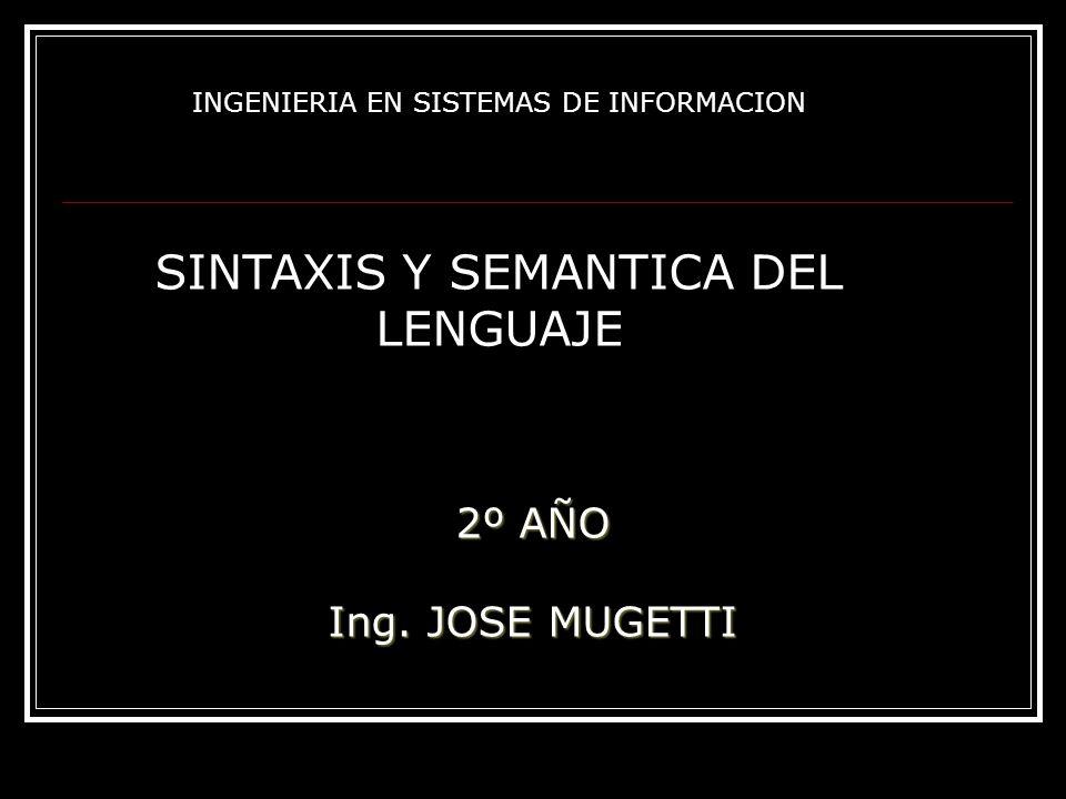 2º AÑO Ing. JOSE MUGETTI INGENIERIA EN SISTEMAS DE INFORMACION SINTAXIS Y SEMANTICA DEL LENGUAJE