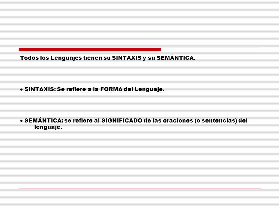 Todos los Lenguajes tienen su SINTAXIS y su SEMÁNTICA. SINTAXIS: Se refiere a la FORMA del Lenguaje. SEMÁNTICA: se refiere al SIGNIFICADO de las oraci
