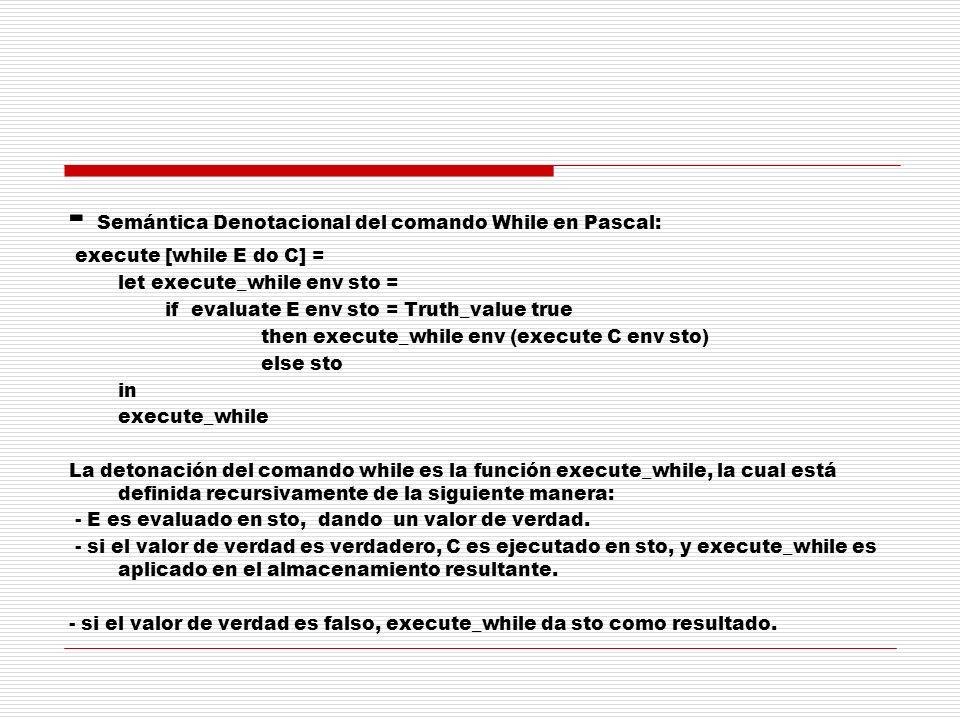 - Semántica Denotacional del comando While en Pascal: execute [while E do C] = let execute_while env sto = if evaluate E env sto = Truth_value true th