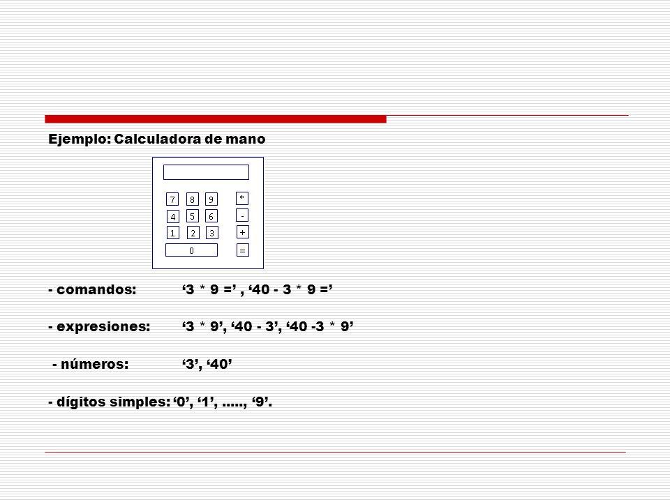Ejemplo: Calculadora de mano - comandos: 3 * 9 =, 40 - 3 * 9 = - expresiones:3 * 9, 40 - 3, 40 -3 * 9 - números: 3, 40 - dígitos simples: 0, 1,.....,