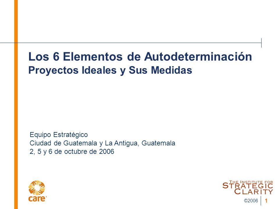 ©2006 1 Los 6 Elementos de Autodeterminación Proyectos Ideales y Sus Medidas Equipo Estratégico Ciudad de Guatemala y La Antigua, Guatemala 2, 5 y 6 d