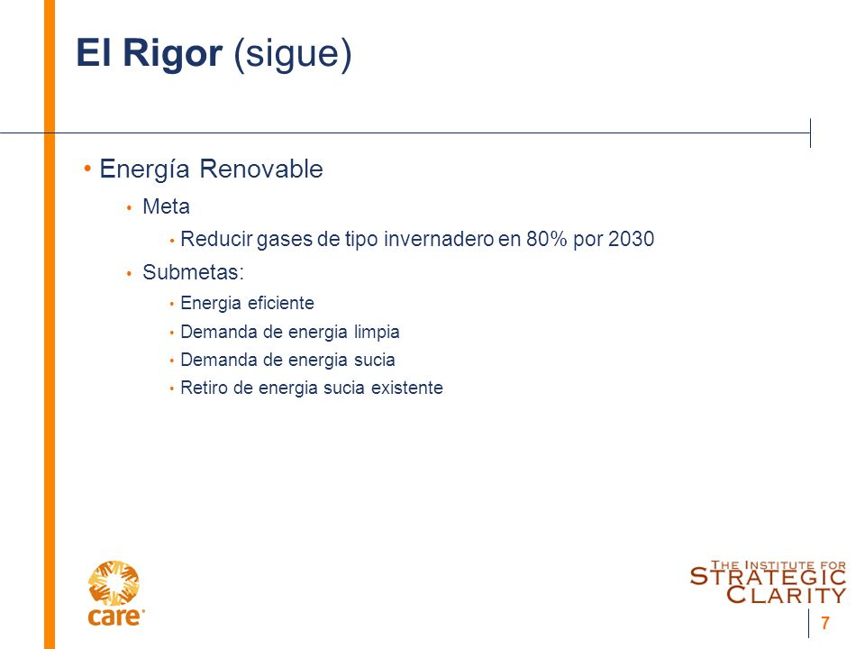 7 El Rigor (sigue) Energía Renovable Meta Reducir gases de tipo invernadero en 80% por 2030 Submetas: Energia eficiente Demanda de energia limpia Demanda de energia sucia Retiro de energia sucia existente