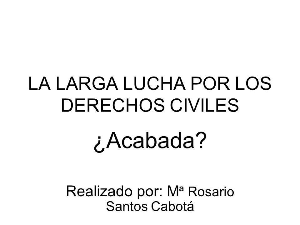 LA LARGA LUCHA POR LOS DERECHOS CIVILES ¿Acabada? Realizado por: M ª Rosario Santos Cabotá