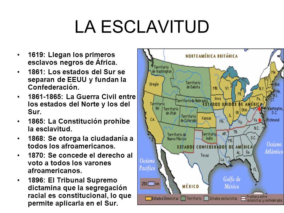 LA ESCLAVITUD 1619: Llegan los primeros esclavos negros de África. 1861: Los estados del Sur se separan de EEUU y fundan la Confederación. 1861-1865: