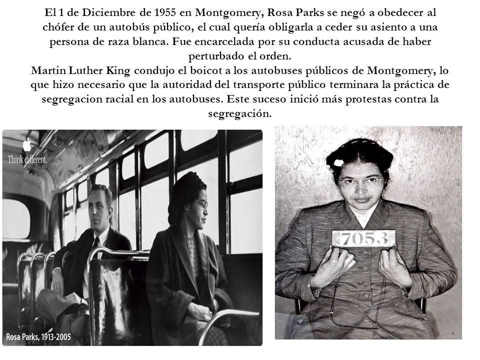 El 1 de Diciembre de 1955 en Montgomery, Rosa Parks se negó a obedecer al chófer de un autobús público, el cual quería obligarla a ceder su asiento a
