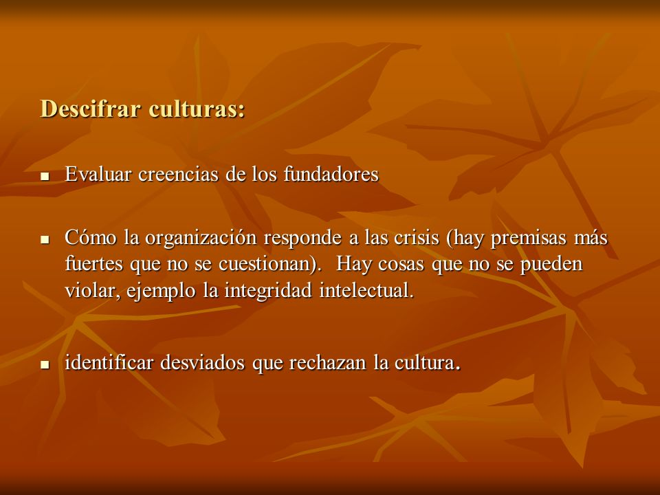 Descifrar culturas: Evaluar creencias de los fundadores Evaluar creencias de los fundadores Cómo la organización responde a las crisis (hay premisas m