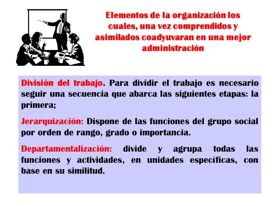 Elementos de la organización los cuales, una vez comprendidos y asimilados coadyuvaran en una mejor administración División del trabajo. Para dividir