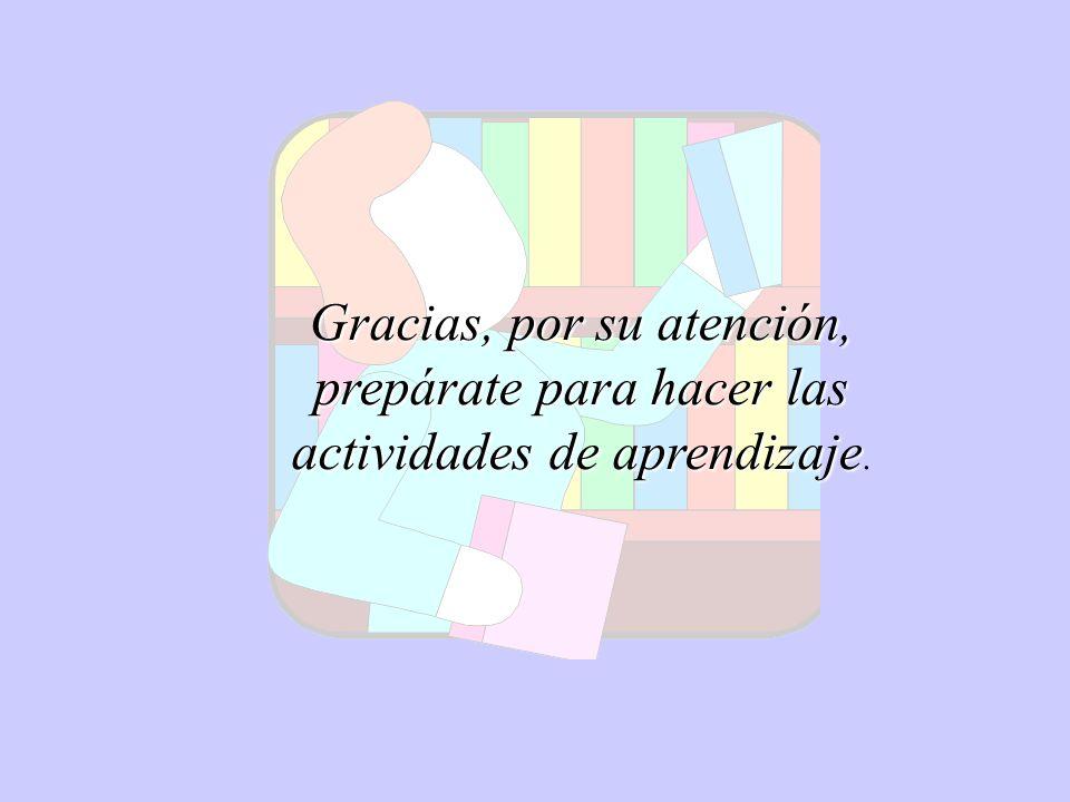 Gracias, por su atención, prepárate para hacer las actividades de aprendizaje Gracias, por su atención, prepárate para hacer las actividades de aprend