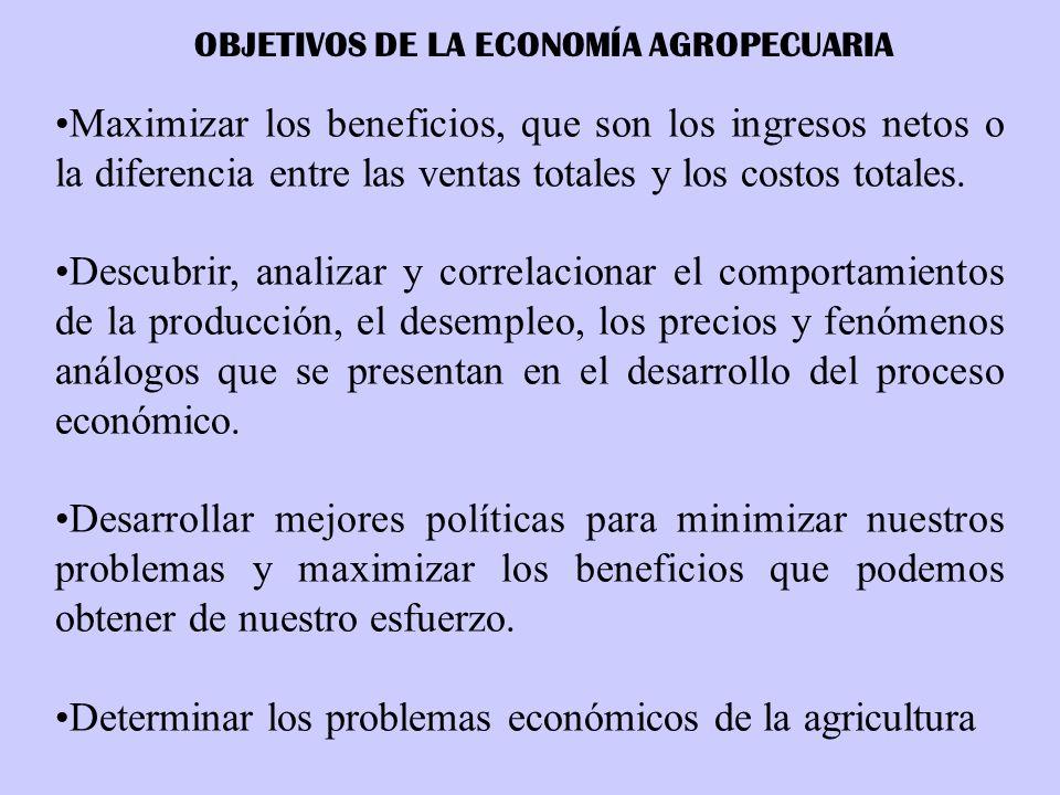 OBJETIVOS DE LA ECONOMÍA AGROPECUARIA Maximizar los beneficios, que son los ingresos netos o la diferencia entre las ventas totales y los costos total