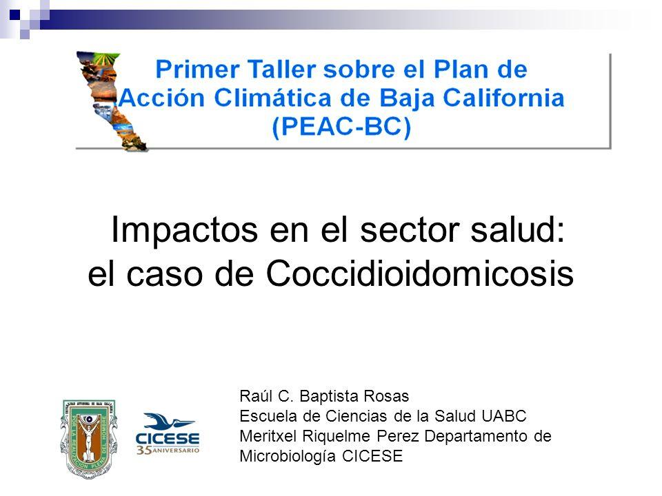 Impactos en el sector salud: el caso de Coccidioidomicosis Raúl C. Baptista Rosas Escuela de Ciencias de la Salud UABC Meritxel Riquelme Perez Departa