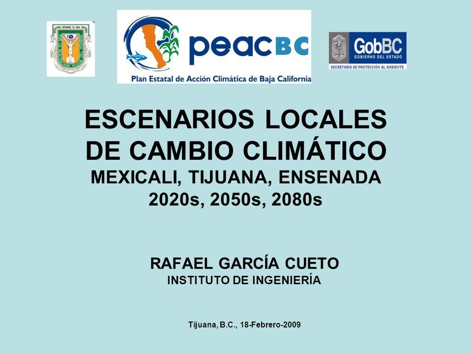 ESCENARIOS LOCALES DE CAMBIO CLIMÁTICO MEXICALI, TIJUANA, ENSENADA 2020s, 2050s, 2080s RAFAEL GARCÍA CUETO INSTITUTO DE INGENIERÍA Tijuana, B.C., 18-F