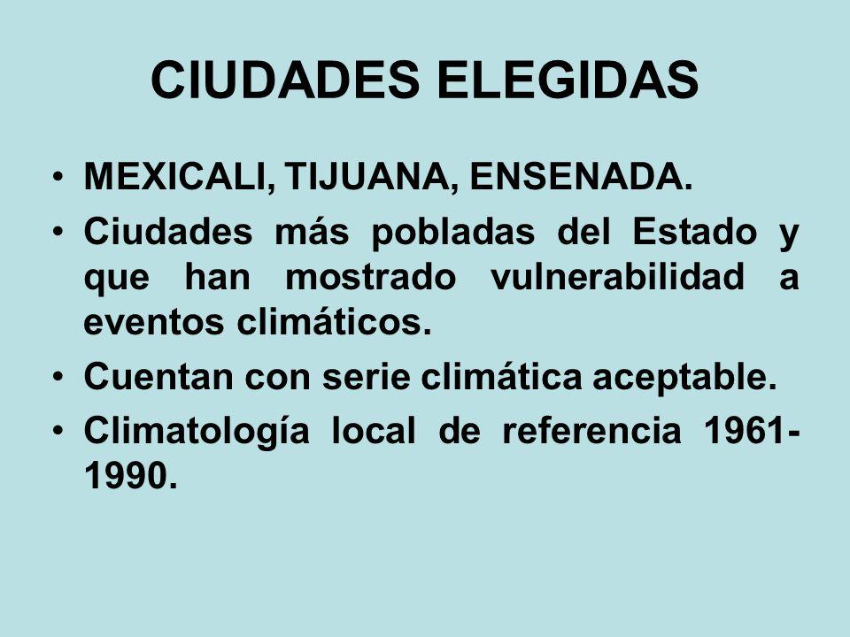 CIUDADES ELEGIDAS MEXICALI, TIJUANA, ENSENADA. Ciudades más pobladas del Estado y que han mostrado vulnerabilidad a eventos climáticos. Cuentan con se