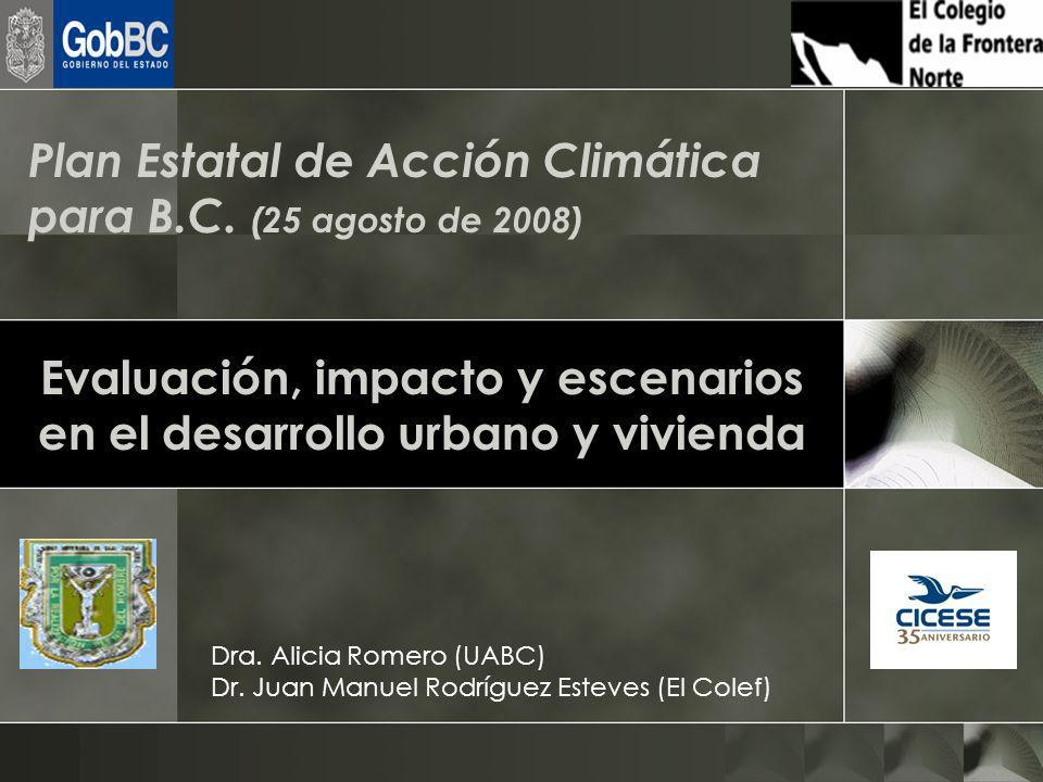 Evaluación, impacto y escenarios en el desarrollo urbano y vivienda Dra. Alicia Romero (UABC) Dr. Juan Manuel Rodríguez Esteves (El Colef) Plan Estata