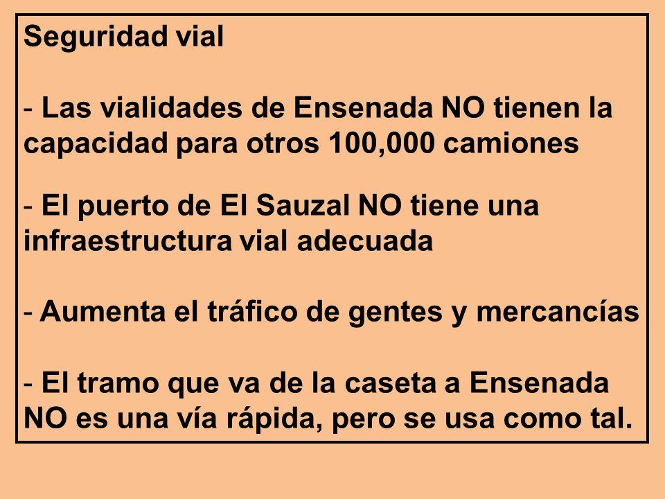 Seguridad vial - Las vialidades de Ensenada NO tienen la capacidad para otros 100,000 camiones - El puerto de El Sauzal NO tiene una infraestructura vial adecuada - Aumenta el tráfico de gentes y mercancías - El tramo que va de la caseta a Ensenada NO es una vía rápida, pero se usa como tal.