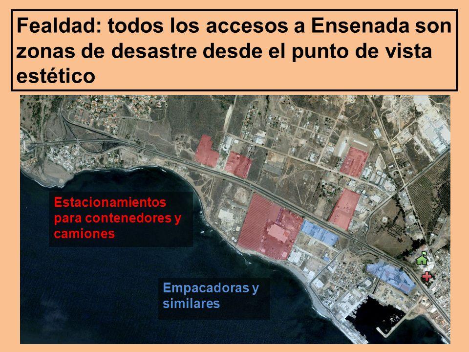 Fealdad: todos los accesos a Ensenada son zonas de desastre desde el punto de vista estético Estacionamientos para contenedores y camiones Empacadoras y similares
