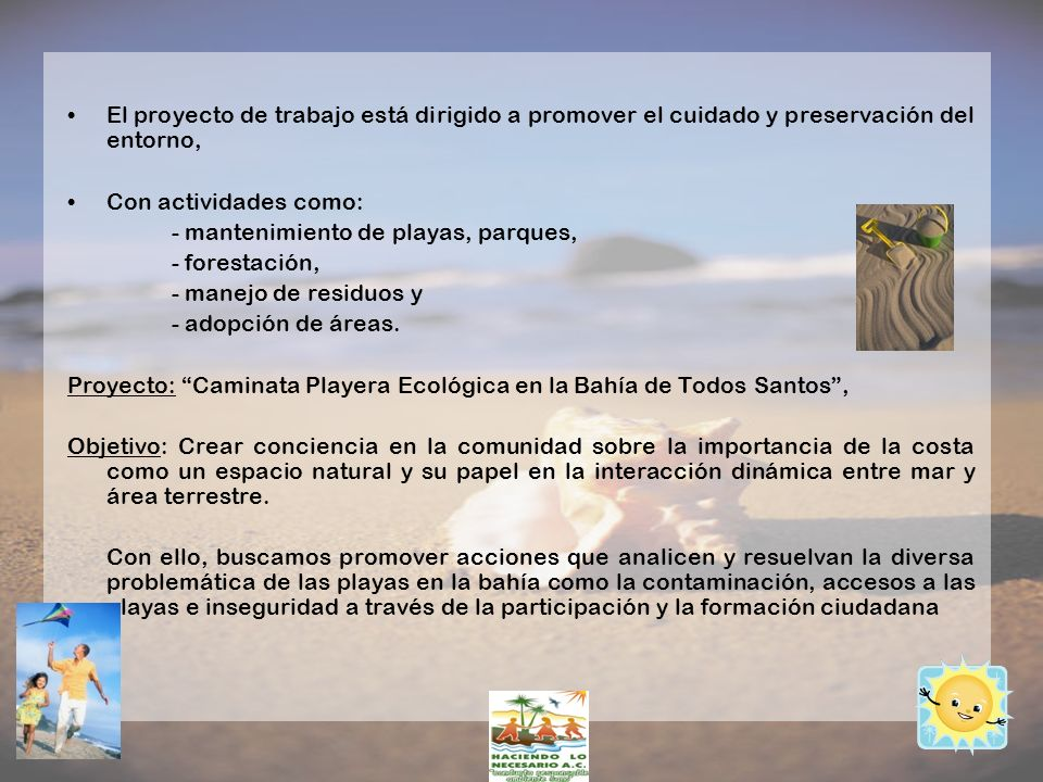 El proyecto de trabajo está dirigido a promover el cuidado y preservación del entorno, Con actividades como: - mantenimiento de playas, parques, - for