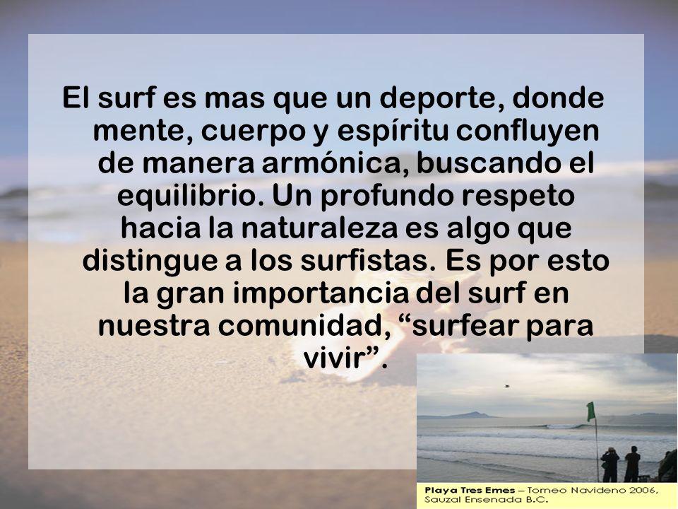 El surf es mas que un deporte, donde mente, cuerpo y espíritu confluyen de manera armónica, buscando el equilibrio. Un profundo respeto hacia la natur