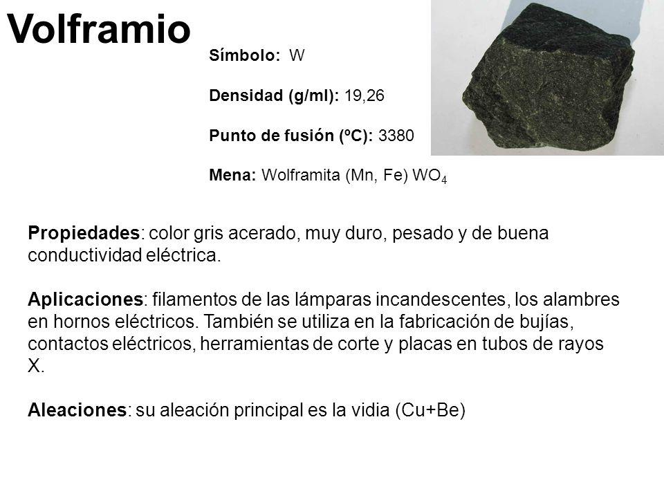 Volframio Símbolo: W Densidad (g/ml): 19,26 Punto de fusión (ºC): 3380 Mena: Wolframita (Mn, Fe) WO 4 Propiedades: color gris acerado, muy duro, pesado y de buena conductividad eléctrica.