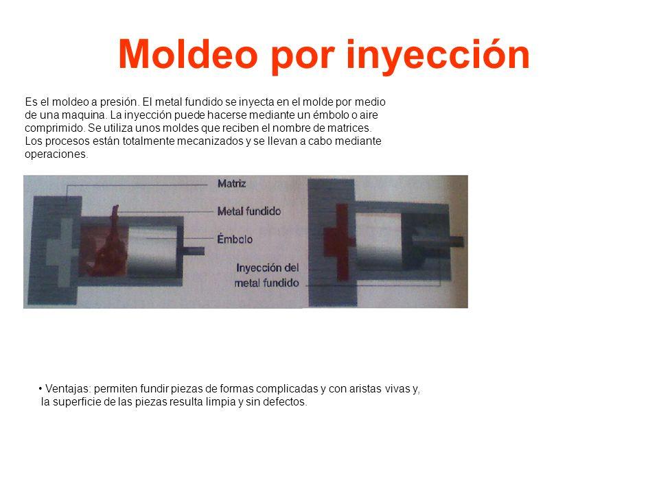 Moldeo por inyección Es el moldeo a presión. El metal fundido se inyecta en el molde por medio de una maquina. La inyección puede hacerse mediante un