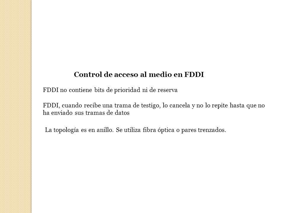 Control de acceso al medio en FDDI FDDI no contiene bits de prioridad ni de reserva FDDI, cuando recibe una trama de testigo, lo cancela y no lo repit