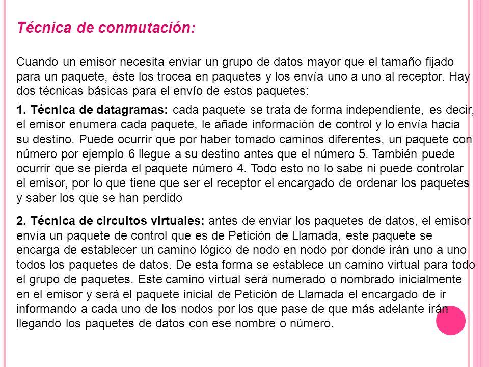 Técnica de conmutación: Cuando un emisor necesita enviar un grupo de datos mayor que el tamaño fijado para un paquete, éste los trocea en paquetes y l