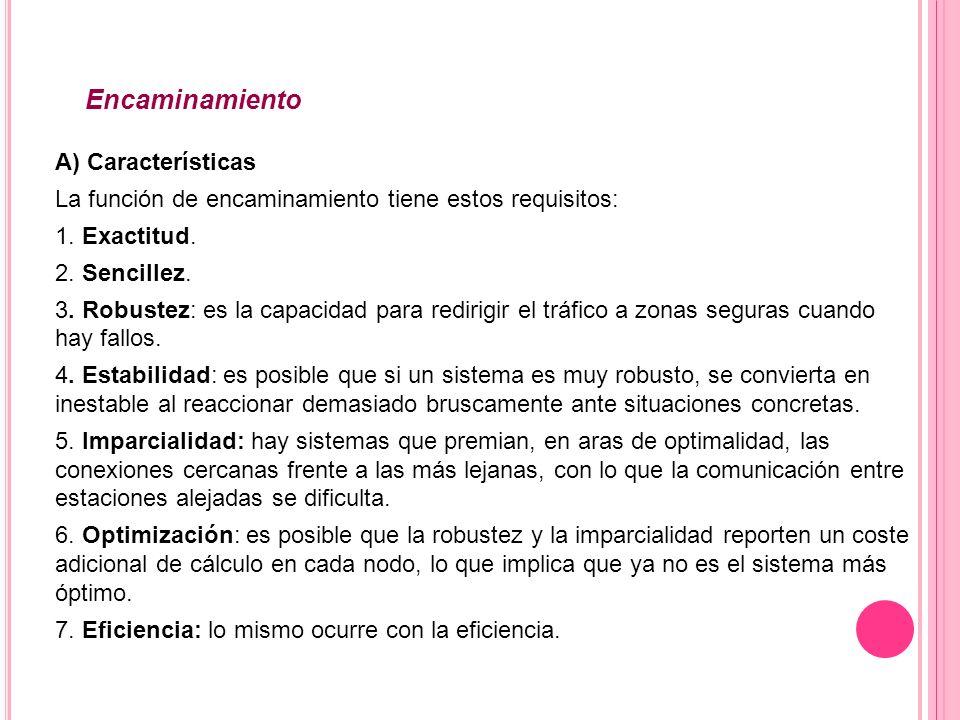 Encaminamiento A) Características La función de encaminamiento tiene estos requisitos: 1. Exactitud. 2. Sencillez. 3. Robustez: es la capacidad para r