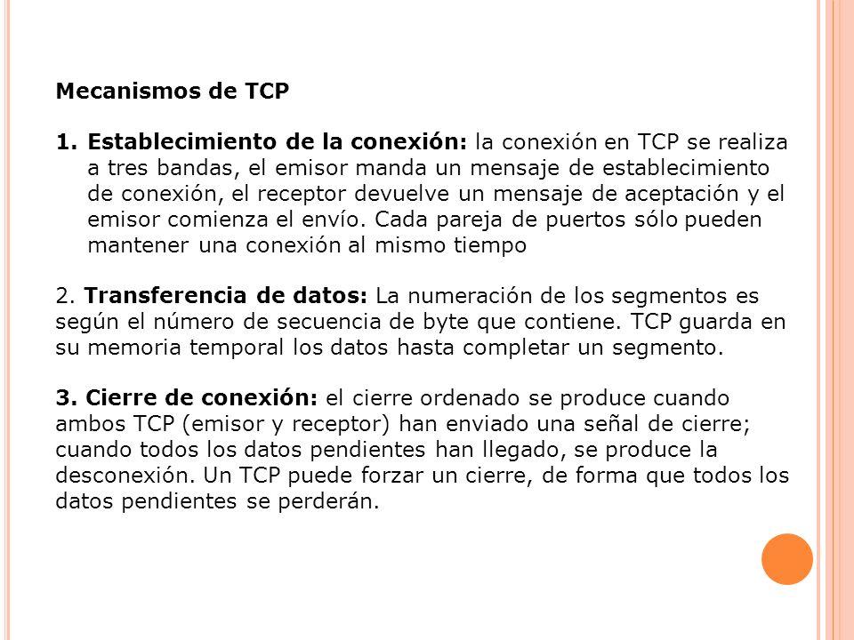 Mecanismos de TCP 1.Establecimiento de la conexión: la conexión en TCP se realiza a tres bandas, el emisor manda un mensaje de establecimiento de cone