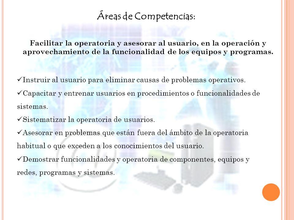 Áreas de Competencias: Facilitar la operatoria y asesorar al usuario, en la operación y aprovechamiento de la funcionalidad de los equipos y programas