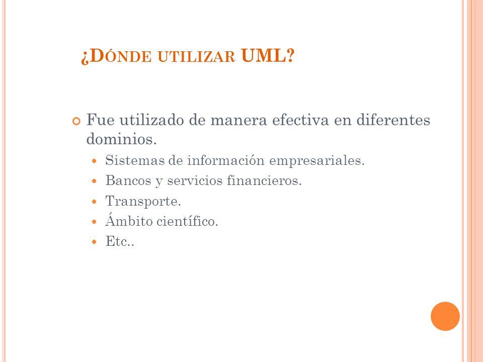 ¿D ÓNDE UTILIZAR UML.Fue utilizado de manera efectiva en diferentes dominios.