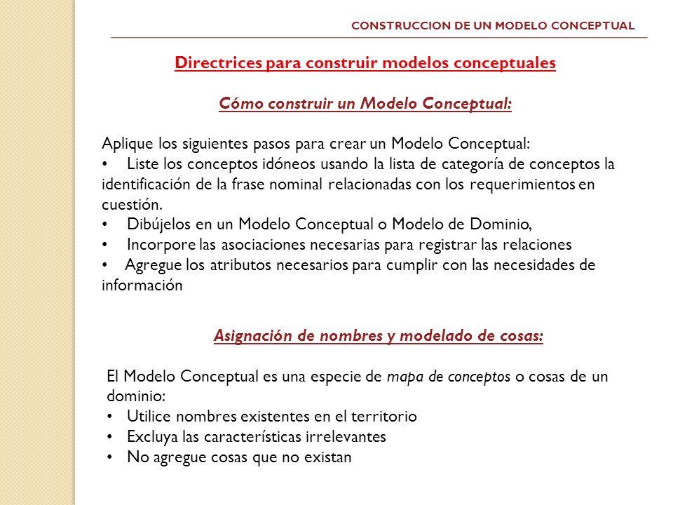 CONSTRUCCION DE UN MODELO CONCEPTUAL Directrices para construir modelos conceptuales Cómo construir un Modelo Conceptual: Aplique los siguientes pasos